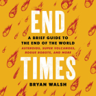 End Times Lib/E: A Brief Guide to the End of the World: Asteroids, Super Volcanoes, Rogue Robots, and More Cover Image