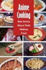 Anime Cooking: Best Anime About Chefs Making Food: The Anime Cookbook Cover Image