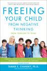 Freeing Your Child from Negative Thinking: Powerful, Practical Strategies to Build a Lifetime of Resilience, Flexibility, and Happiness Cover Image