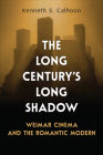 The Long Century's Long Shadow: Weimar Cinema and the Romantic Modern (German and European Studies) Cover Image