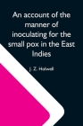 An Account Of The Manner Of Inoculating For The Small Pox In The East Indies; With Some Observations On The Practice And Mode Of Treating That Disease Cover Image
