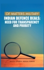 Of Matters Military: Indian Defence Deals (Need for Transparency and Probity): Need for Transparency and Probity Cover Image