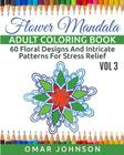 Flower Mandala Adult Coloring Book Vol 3: 60 Floral Designs And Intricate Patterns For Stress Relief Cover Image