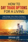 How to Day Trade Options for a Living: Trading Strategies, Tactics, Patterns, & Psychology to Consistently Pull Passive Income from the Stock Market Cover Image