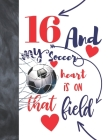 16 And My Soccer Heart Is On That Field: College Ruled Composition Writing School Notebook To Take Classroom Teachers Notes - Soccer Players Notepad F Cover Image
