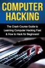 Computer Hacking: The Crash Course Guide to Learning Computer Hacking Fast & How to Hack for Beginners Cover Image