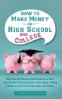 How to Make Money in High School and College: Best Money Making Methods as a Teen and Student, Building Your Own Apps, Selling E-books, and More Easy Cover Image