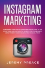 Instagram Marketing: A Beginners Guide For Instagram Influencer. How to Use Advertising And Discover The Secrets For Your Business Using Th Cover Image