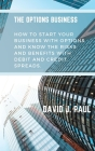 The Options Business: How to start your business with options and know the risks and benefits with debit and credit spreads Cover Image