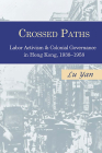 Crossed Paths: Labor Activism and Colonial Governance in Hong Kong, 1938-1958 Cover Image