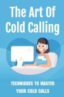 The Art Of Cold Calling: Techniques To Master Your Cold Calls: Cold Calling Techniques Cover Image