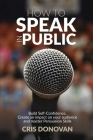How to Speak in Public: Build Self-Confidence, Create an Impact on your Audience and Master Persuasion Skills Cover Image