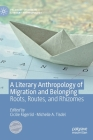 A Literary Anthropology of Migration and Belonging: Roots, Routes, and Rhizomes (Palgrave Studies in Literary Anthropology) Cover Image