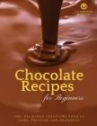 Chocolate Recipes for Beginners: 100+ Delicious Creations such as Bars, Truffles and Brownies Cover Image