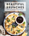Beautiful Brunches: The Complete Cookbook: Over 100 Sweet and Savory Recipes For Breakfast and Lunch ... Brunch! (Complete Cookbook Collection) Cover Image