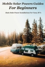 Mobile Solar Powers Guides For Beginners: Basic Solar Power Installations For Vans, RV's: How To Design A Rv Solar System Cover Image
