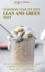 Changing Your Life with Lean and Green Diet: Get a Healthier Lifestyle and Lead a Better Life with Lean and Green Diet + 50 Recipes Cover Image