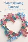 Paper Quilling Tutorials: Learn How To Quilling With Paper: Paper Quilling Guideline Cover Image