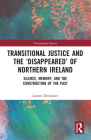 Transitional Justice and the 'Disappeared' of Northern Ireland: Silence, Memory, and the Construction of the Past Cover Image