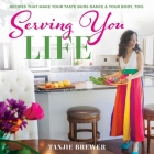 Serving You Life: Recipes That Make Your Tastebuds Dance, and Your Body, Too. Cover Image