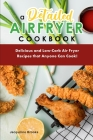A Detailed Air Fryer Cookbook: Delicious and Low-Carb Air Fryer Recipes that Anyone Can Cook! Cover Image