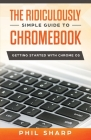 The Ridiculously Simple Guide to Chromebook: Getting Started With Chrome OS Cover Image