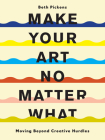 Make Your Art No Matter What: Moving Beyond Creative Hurdles Cover Image