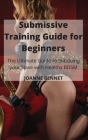 Submissive Training Guide for Beginners: The Ultimate Guide to Subduing your Slave with Healthy BDSM Cover Image