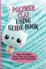 Polymer Clay Using Guide Book: How To Make Tiny Clay Ice Cream Treats And Popsicles: Polymer Clay Charms Cover Image
