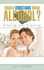 Should Christians Drink Alcohol?: Sipping and Slipping Cover Image