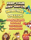 keep calm and watch detective William how he will behave with plant and animals: A Gorgeous Coloring and Guessing Game Book for William /gift for Babi Cover Image