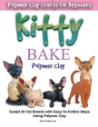 KITTY BAKE Polymer Clay: Sculpt 20 Cat Breeds with Easy-To-Follow Steps Using Polymer Clays Cover Image