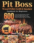 Pit Boss Wood Pellet Grill & Smoker Cookbook for Beginners: 600-Day Tasty BBQ Recipes to Enjoy Perfect Smoking with Your Pit Boss Cover Image