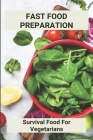 Fast Food Preparation: Survival Food For Vegetarians: Vegetarian Survival Foods Cover Image