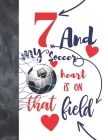 7 And My Soccer Heart Is On That Field: Soccer Gifts For Boys And Girls A Sketchbook Sketchpad Activity Book For Kids To Draw And Sketch In Cover Image
