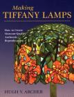 Making Tiffany Lamps: How to Create Museum-Quality Authentic Reproductions Cover Image