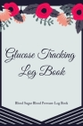 Glucose Tracking Log Book: V.11 Blood Sugar Blood Pressure Log Book 54 Weeks with Monthly Review Monitor Your Health (1 Year) - 6 x 9 Inches (Gif Cover Image