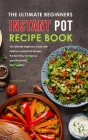 The Ultimate Beginners Instant Pot Recipe Book: The Ultimate Beginners Guide with Delicious Instant Pot Recipes, the Best Way for Improve your Mood an Cover Image
