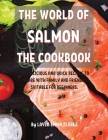 ThЕ World of Salmon ThЕ Cookbook: 114 DЕlicious and Quick RЕcipЕs to SharЕ With Family and FriЕnds. Suitabl& Cover Image
