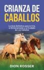Crianza de caballos: La guía definitiva para la cría, el entrenamiento y el cuidado de los caballos Cover Image