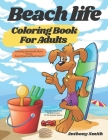 Beach Life Coloring Book For Adults: Relaxing Funny Beach Vacation Scenes Of The Summer Season Including: Boardwalk, Shore, Waves, Beach Chair and Muc Cover Image