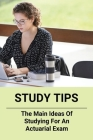 Study Tips: The Main Ideas Of Studying For An Actuarial Exam: Passing Actuary Exams Tips Cover Image
