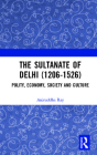 The Sultanate of Delhi (1206-1526): Polity, Economy, Society and Culture Cover Image