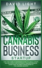Cannabis Business Startup: Easy and complete beginner's guide to legally start, run and grow your successful cannabis business. Everything you ne Cover Image