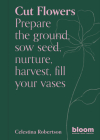 Cut Flowers: Prepare the ground, sow seed, encourage, harvest, fill your vases Cover Image