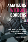 Amateurs without Borders: The Aspirations and Limits of Global Compassion Cover Image