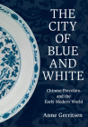 The City of Blue and White: Chinese Porcelain and the Early Modern World Cover Image