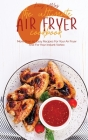 The Ultimate Air Fryer Cookbook: More Than 50 Easy Recipes For Your Air Fryer And For Your Instant Vortex Cover Image