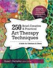 250 Brief, Creative & Practical Art Therapy Techniques: A Guide for Clinicians & Clients Cover Image