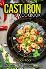 Cast Iron Cookbook: The Only Cast Iron Skillet Cookbook and Cast Iron Skillet Recipes You Will Ever Need Cover Image